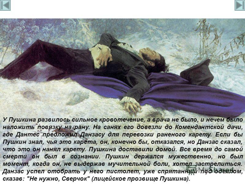 У Пушкина развилось сильное кровотечение, а врача не было, и нечем было наложить повязку на рану. На санях его довезли до Комендантской дачи, где Дантес предложил Данзасу для перевозки раненого карету. Если бы Пушкин знал, чья это карета, он, конечно