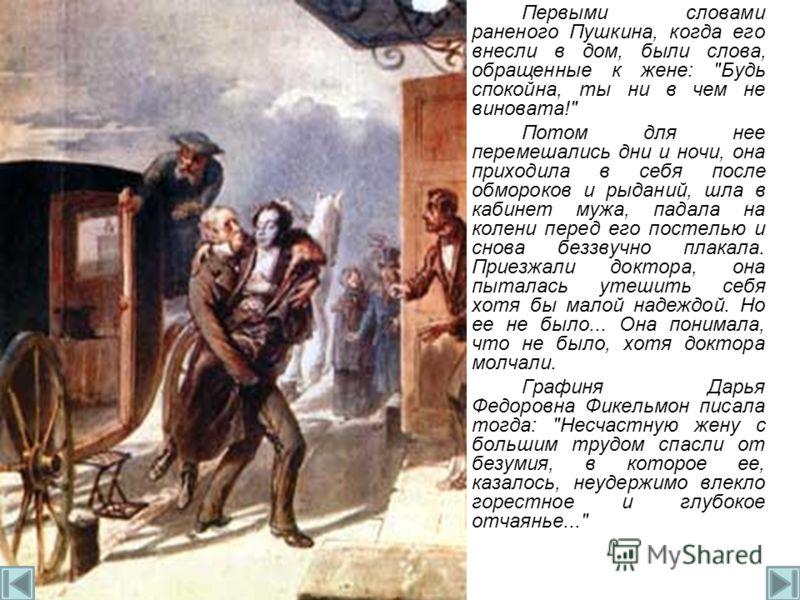 Первыми словами раненого Пушкина, когда его внесли в дом, были слова, обращенные к жене: