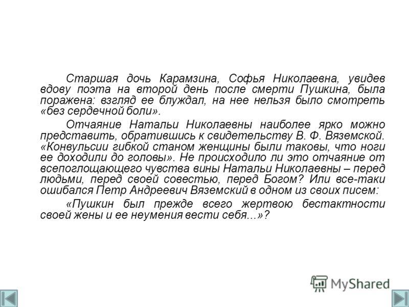 Старшая дочь Карамзина, Софья Николаевна, увидев вдову поэта на второй день после смерти Пушкина, была поражена: взгляд ее блуждал, на нее нельзя было смотреть «без сердечной боли». Отчаяние Натальи Николаевны наиболее ярко можно представить, обратив