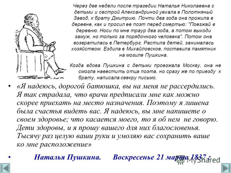 Через две недели после трагедии Наталья Николаевна с детьми и сестрой Александриной уехала в Полотняный Завод, к брату Дмитрию. Почти два года она прожила в деревне, как и просил ее поэт перед смертью: