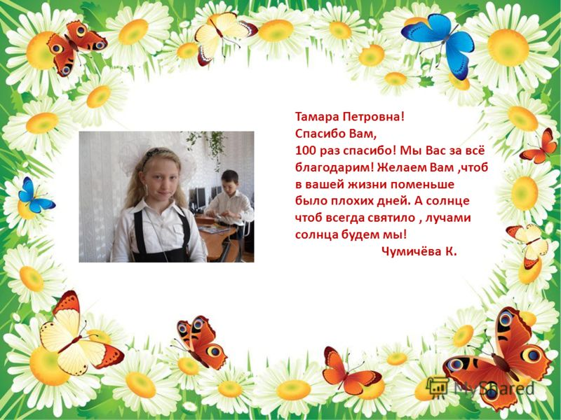Тамара Петровна! Спасибо Вам, 100 раз спасибо! Мы Вас за всё благодарим! Желаем Вам,чтоб в вашей жизни поменьше было плохих дней. А солнце чтоб всегда святило, лучами солнца будем мы! Чумичёва К.