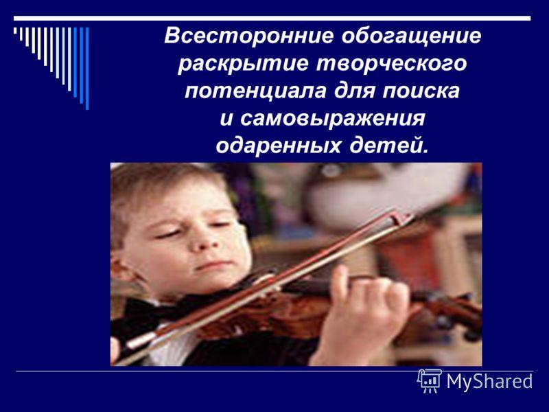 Всесторонние обогащение раскрытие творческого потенциала для поиска и самовыражения одаренных детей.