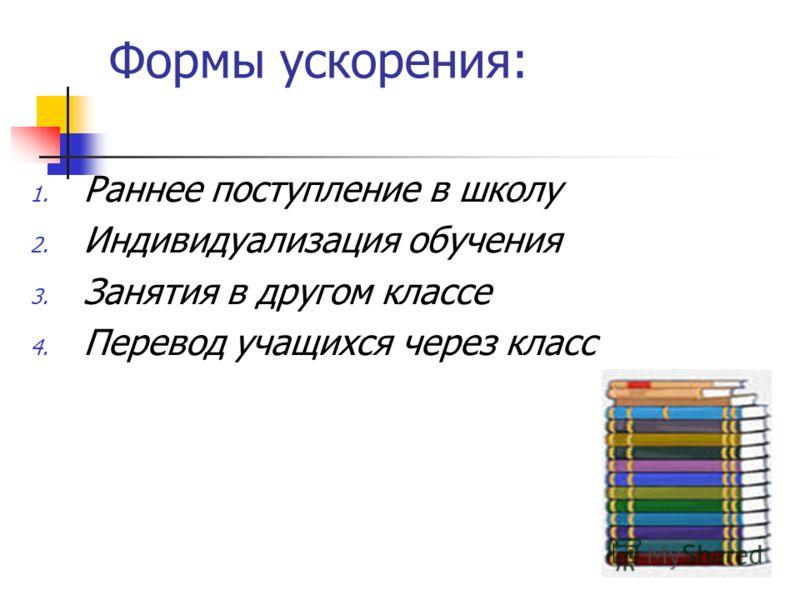 Формы ускорения: 1. Раннее поступление в школу 2. Индивидуализация обучения 3. Занятия в другом классе 4. Перевод учащихся через класс
