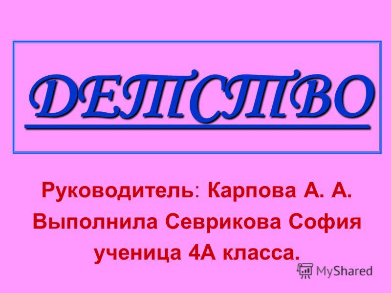 ДЕТСТВО Руководитель: Карпова А. А. Выполнила Севрикова София ученица 4А класса.