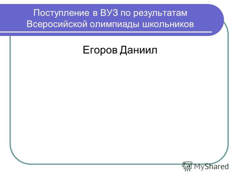 Поступление в ВУЗ по результатам Всеросийской олимпиады школьников Егоров Даниил