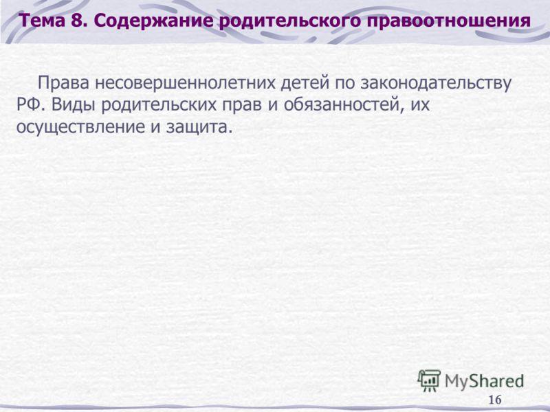 16 Тема 8. Содержание родительского правоотношения Права несовершеннолетних детей по законодательству РФ. Виды родительских прав и обязанностей, их осуществление и защита.