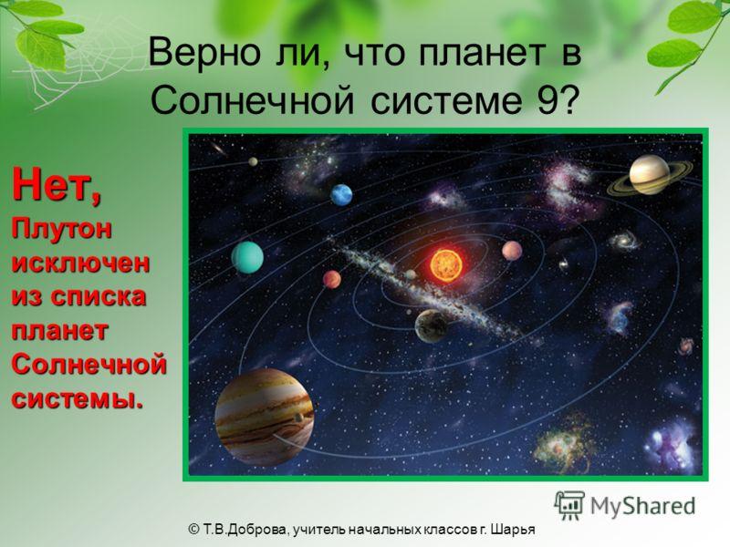 Верно ли, что планет в Солнечной системе 9? Нет, Плутон исключен из списка планет Солнечной системы. © Т.В.Доброва, учитель начальных классов г. Шарья
