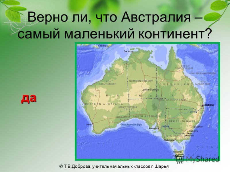 Верно ли, что Австралия – самый маленький континент? да © Т.В.Доброва, учитель начальных классов г. Шарья