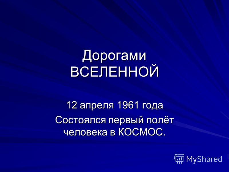 Дорогами ВСЕЛЕННОЙ 12 апреля 1961 года Состоялся первый полёт человека в КОСМОС.