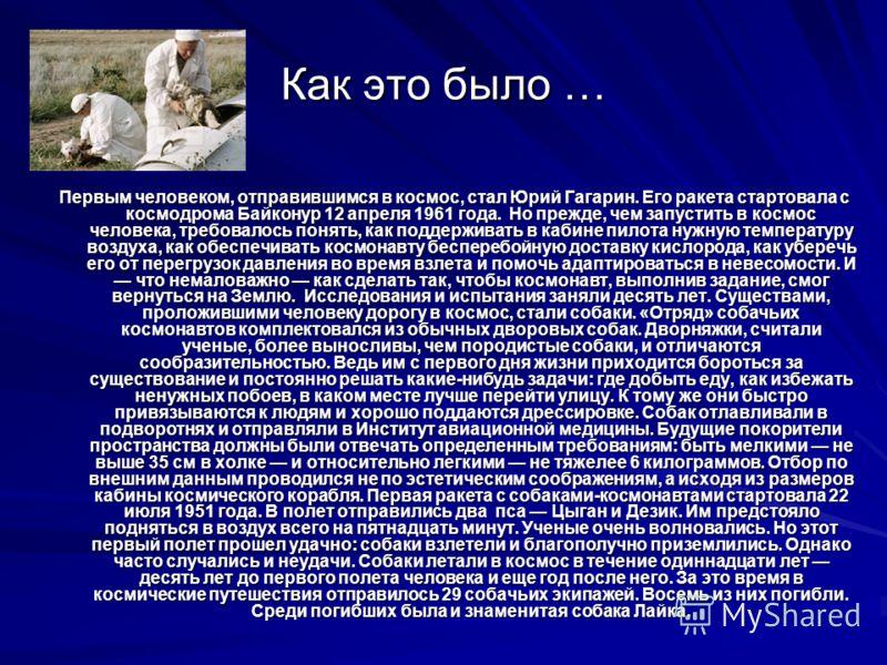 Как это было … Первым человеком, отправившимся в космос, стал Юрий Гагарин. Его ракета стартовала с космодрома Байконур 12 апреля 1961 года. Но прежде, чем запустить в космос человека, требовалось понять, как поддерживать в кабине пилота нужную темпе