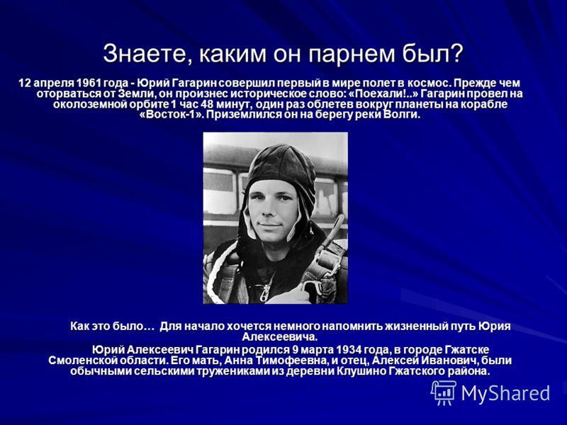 Знаете, каким он парнем был? 12 апреля 1961 года - Юрий Гагарин совершил первый в мире полет в космос. Прежде чем оторваться от Земли, он произнес историческое слово: «Поехали!..» Гагарин провел на околоземной орбите 1 час 48 минут, один раз облетев