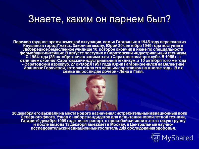Знаете, каким он парнем был? Пережив трудное время немецкой оккупации, семья Гагариных в 1945 году переехала из Клушино в город Гжатск. Закончив школу, Юрий 30 сентября 1949 года поступил в Люберецкое ремесленное училище 10, которое окончил в июне по