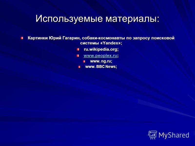 Используемые материалы: Картинки Юрий Гагарин, собаки-космонавты по запросу поисковой системы «Yandex»; ru.wikipedia.org; www.peoplex.ruwww.peoplex.ru; www.peoplex.ru www. ng.ru; www. BBC News;
