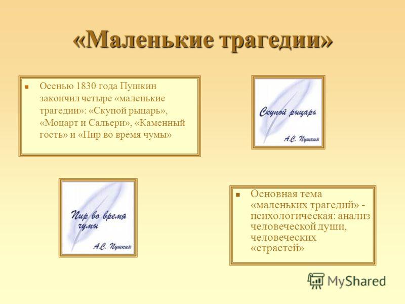 «Маленькие трагедии» Осенью 1830 года Пушкин закончил четыре «маленькие трагедии»: «Скупой рыцарь», «Моцарт и Сальери», «Каменный гость» и «Пир во время чумы» Основная тема «маленьких трагедий» - психологическая: анализ человеческой души, человечески