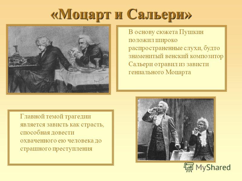 «Моцарт и Сальери» Главной темой трагедии является зависть как страсть, способная довести охваченного ею человека до страшного преступления В основу сюжета Пушкин положил широко распространенные слухи, будто знаменитый венский композитор Сальери отра