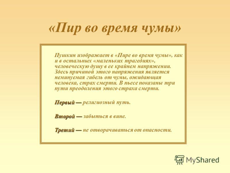 «Пир во время чумы» Пушкин изображает в «Пире во время чумы», как и в остальных «маленьких трагедиях», человеческую душу в ее крайнем напряжении. Здесь причиной этого напряжения является неминуемая гибель от чумы, ожидающая человека, страх смерти. В