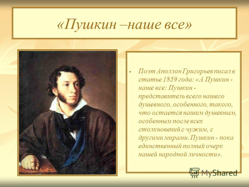«Пушкин –наше все» Поэт Аполлон Григорьев писал в статье 1859 года: «А Пушкин - наше все: Пушкин - представитель всего нашего душевного, особенного, такого, что остается нашим душевным, особенным после всех столкновений с чужим, с другими мирами. Пуш