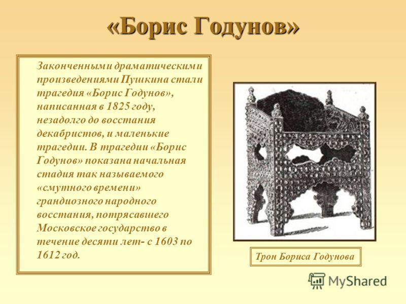 «Борис Годунов» Законченными драматическими произведениями Пушкина стали трагедия «Борис Годунов», написанная в 1825 году, незадолго до восстания декабристов, и маленькие трагедии. В трагедии «Борис Годунов» показана начальная стадия так называемого