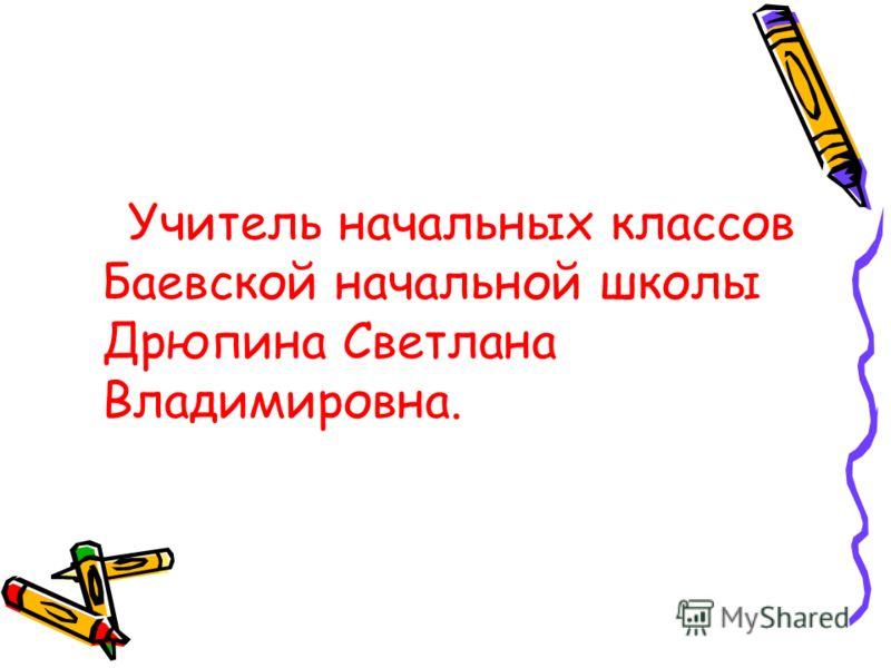 Учитель начальных классов Баевской начальной школы Дрюпина Светлана Владимировна.