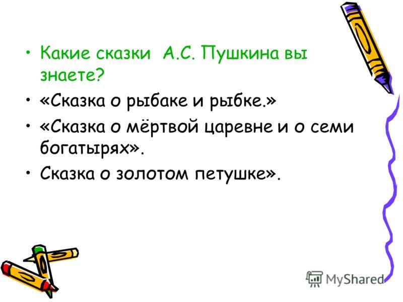 Какие сказки А.С. Пушкина вы знаете? «Сказка о рыбаке и рыбке.» «Сказка о мёртвой царевне и о семи богатырях». Сказка о золотом петушке».