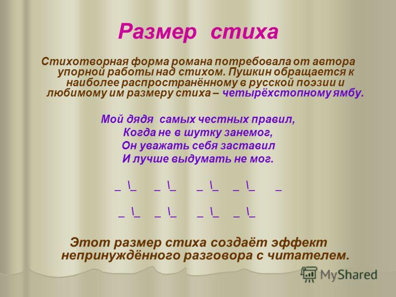 Размер стиха Стихотворная форма романа потребовала от автора упорной работы над стихом. Пушкин обращается к наиболее распространённому в русской поэзии и любимому им размеру стиха – четырёхстопному ямбу. Мой дядя самых честных правил, Когда не в шутк