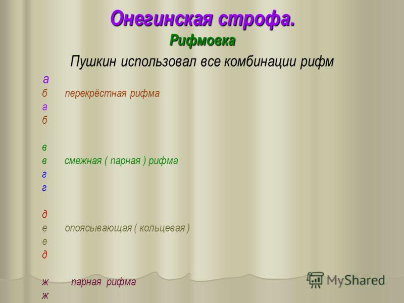 Онегинская строфа. Рифмовка Пушкин использовал все комбинации рифм а б перекрёстная рифма а б в в смежная ( парная ) рифма г д е опоясывающая ( кольцевая ) е д ж парная рифма ж