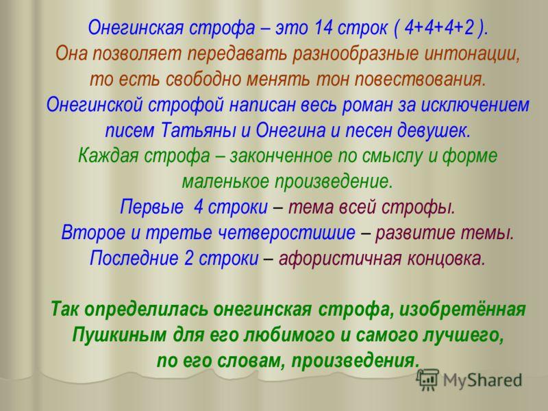 Онегинская строфа – это 14 строк ( 4+4+4+2 ). Она позволяет передавать разнообразные интонации, то есть свободно менять тон повествования. Онегинской строфой написан весь роман за исключением писем Татьяны и Онегина и песен девушек. Каждая строфа – з