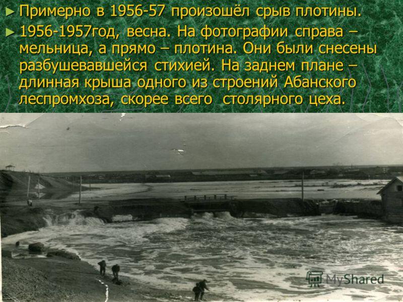 Примерно в 1956-57 произошёл срыв плотины. Примерно в 1956-57 произошёл срыв плотины. 1956-1957год, весна. На фотографии справа – мельница, а прямо – плотина. Они были снесены разбушевавшейся стихией. На заднем плане – длинная крыша одного из строени