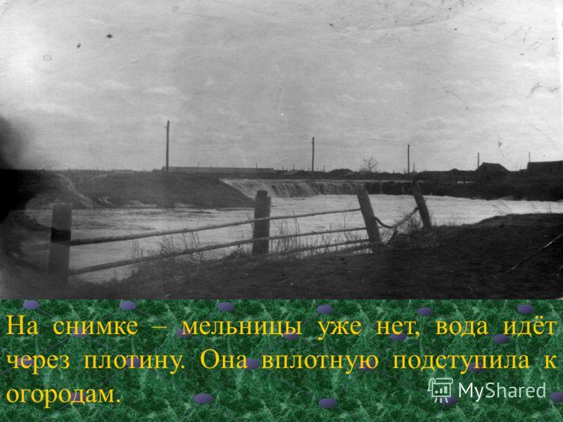 На снимке – мельницы уже нет, вода идёт через плотину. Она вплотную подступила к огородам.