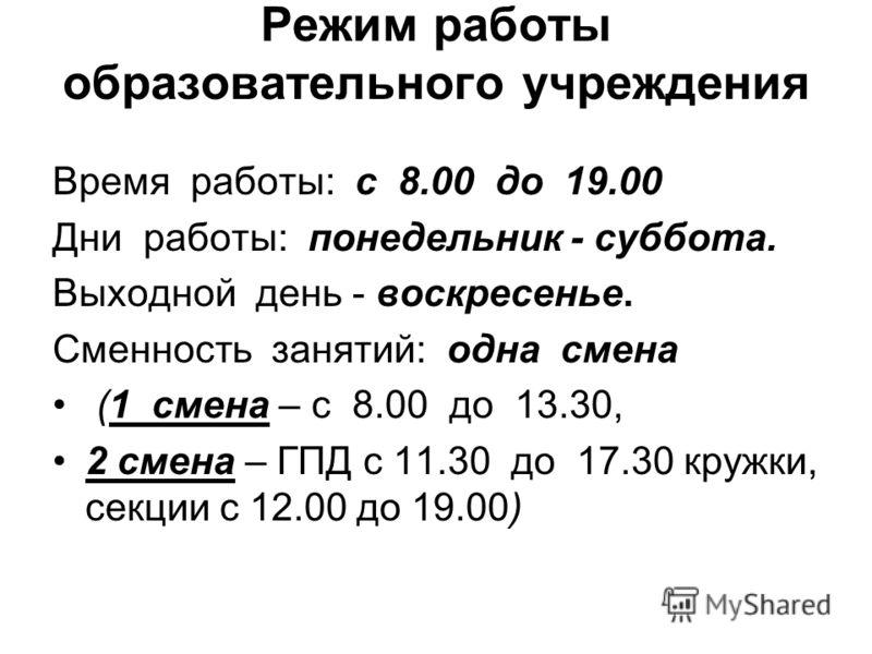Режим работы образовательного учреждения Время работы: с 8.00 до 19.00 Дни работы: понедельник - суббота. Выходной день - воскресенье. Сменность занятий: одна смена (1 смена – с 8.00 до 13.30, 2 смена – ГПД с 11.30 до 17.30 кружки, секции с 12.00 до