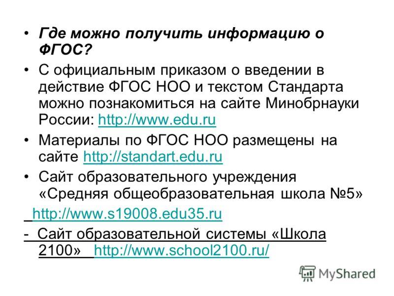 Где можно получить информацию о ФГОС? С официальным приказом о введении в действие ФГОС НОО и текстом Стандарта можно познакомиться на сайте Минобрнауки России: http://www.edu.ruhttp://www.edu.ru Материалы по ФГОС НОО размещены на сайте http://standa