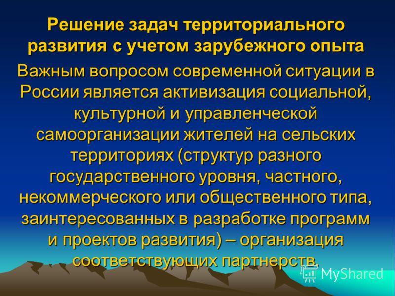 Решение задач территориального развития с учетом зарубежного опыта Важным вопросом современной ситуации в России является активизация социальной, культурной и управленческой самоорганизации жителей на сельских территориях (структур разного государств