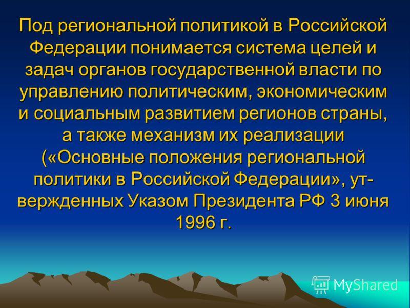Под региональной политикой в Российской Федерации понимается система целей и задач органов государственной власти по управлению политическим, экономическим и социальным развитием регионов страны, а также механизм их реализации («Основные положения ре