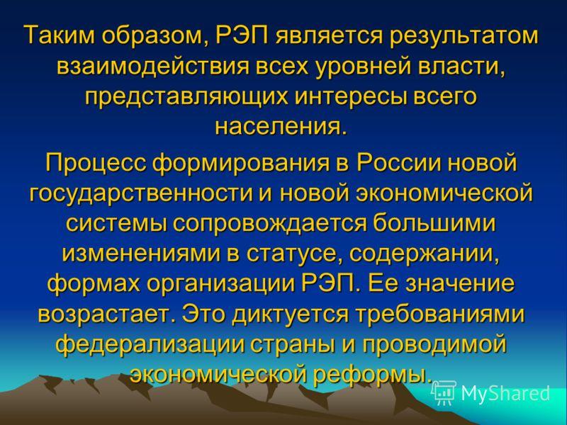 Таким образом, РЭП является результатом взаимодействия всех уровней власти, представляющих интересы всего населения. Процесс формирования в России новой государственности и новой экономической системы сопровождается большими изменениями в статусе, со