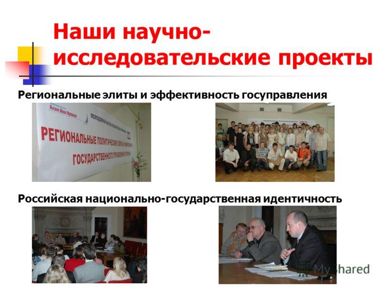 Наши научно- исследовательские проекты Региональные элиты и эффективность госуправления Российская национально-государственная идентичность