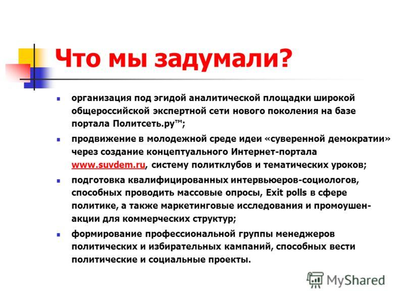 Что мы задумали? организация под эгидой аналитической площадки широкой общероссийской экспертной сети нового поколения на базе портала Политсеть.ру; продвижение в молодежной среде идеи «суверенной демократии» через создание концептуального Интернет-п