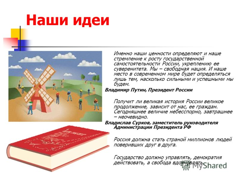 Наши идеи Именно наши ценности определяют и наше стремление к росту государственной самостоятельности России, укреплению ее суверенитета. Мы – свободная нация. И наше место в современном мире будет определяться лишь тем, насколько сильными и успешным