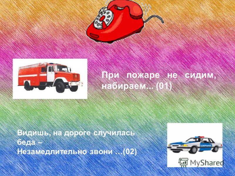 При пожаре не сидим, набираем... (01) Видишь, на дороге случилась беда – Незамедлительно звони …(02)