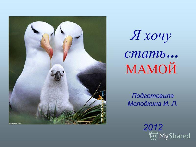 Подготовила Молодкина И. Л. 2012 Я хочу стать … МАМОЙ