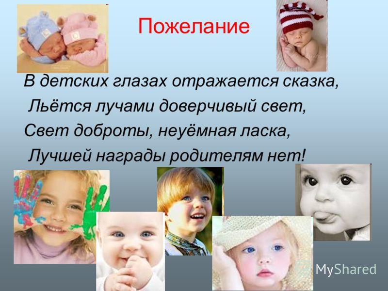Пожелание В детских глазах отражается сказка, Льётся лучами доверчивый свет, Свет доброты, неуёмная ласка, Лучшей награды родителям нет!