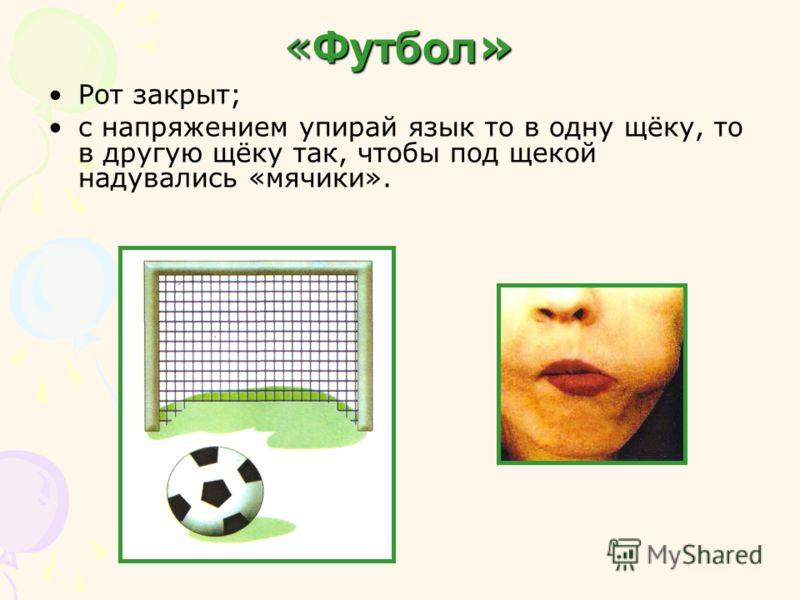 « Футбол » Рот закрыт; с напряжением упирай язык то в одну щёку, то в другую щёку так, чтобы под щекой надувались «мячики».