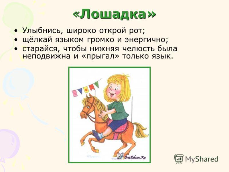 «Лошадка» Улыбнись, широко открой рот; щёлкай языком громко и энергично; старайся, чтобы нижняя челюсть была неподвижна и «прыгал» только язык.