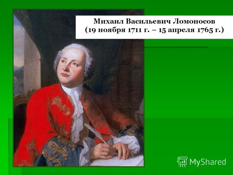Михаил Васильевич Ломоносов (19 ноября 1711 г. – 15 апреля 1765 г.)