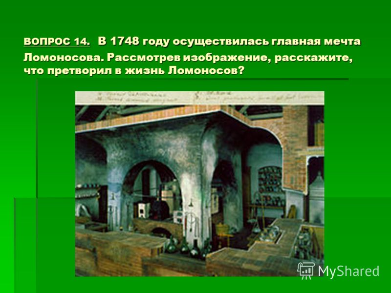 ВОПРОС 14. В 1748 году осуществилась главная мечта Ломоносова. Рассмотрев изображение, расскажите, что претворил в жизнь Ломоносов?