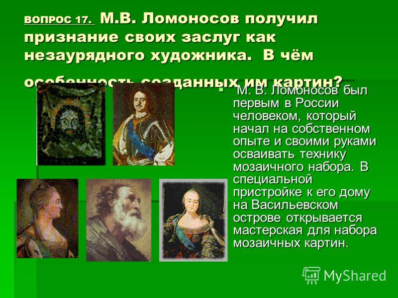 М. В. Ломоносов был первым в России человеком, который начал на собственном опыте и своими руками осваивать технику мозаичного набора. В специальной пристройке к его дому на Васильевском острове открывается мастерская для набора мозаичных картин. М.