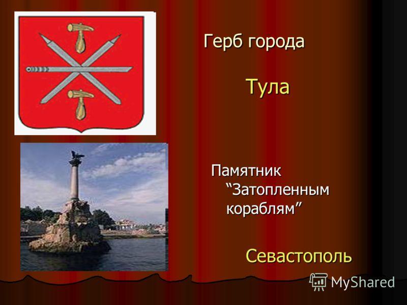 Герб города Герб города Тула Тула Памятник Затопленным кораблям Севастополь Севастополь