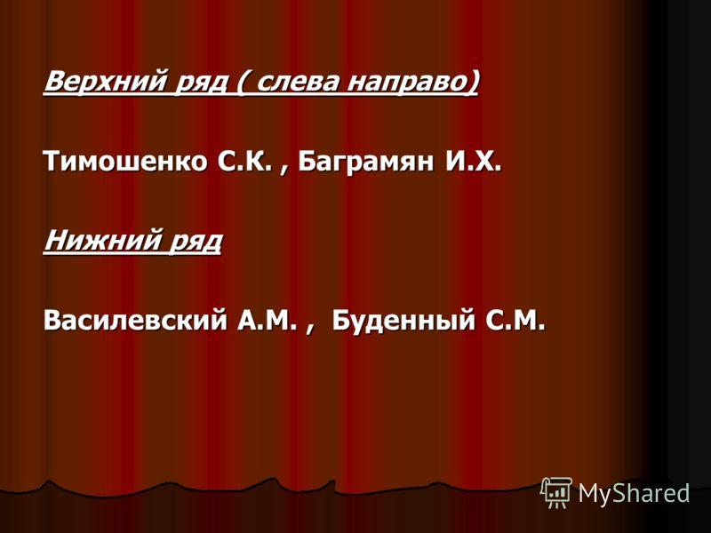 Верхний ряд ( слева направо) Тимошенко С.К., Баграмян И.Х. Нижний ряд Василевский А.М., Буденный С.М.
