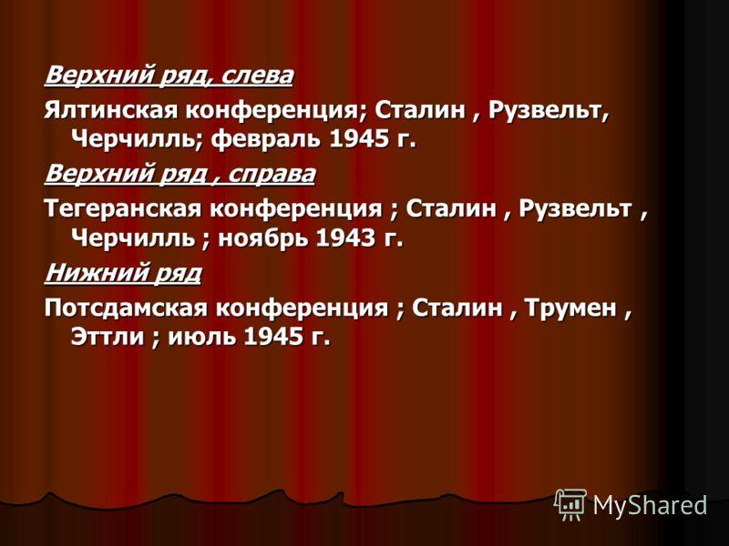 Верхний ряд, слева Ялтинская конференция; Сталин, Рузвельт, Черчилль; февраль 1945 г. Верхний ряд, справа Тегеранская конференция ; Сталин, Рузвельт, Черчилль ; ноябрь 1943 г. Нижний ряд Потсдамская конференция ; Сталин, Трумен, Эттли ; июль 1945 г.