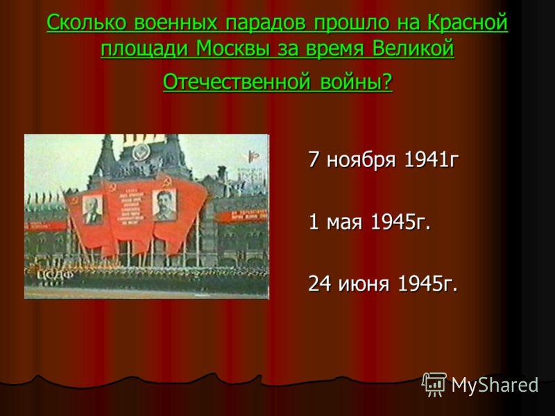 Сколько военных парадов прошло на Красной площади Москвы за время Великой Отечественной войны? 7 ноября 1941г 7 ноября 1941г 1 мая 1945г. 1 мая 1945г. 24 июня 1945г. 24 июня 1945г.