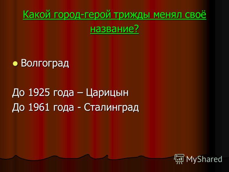 Какой город-герой трижды менял своё название? Волгоград Волгоград До 1925 года – Царицын До 1961 года - Сталинград